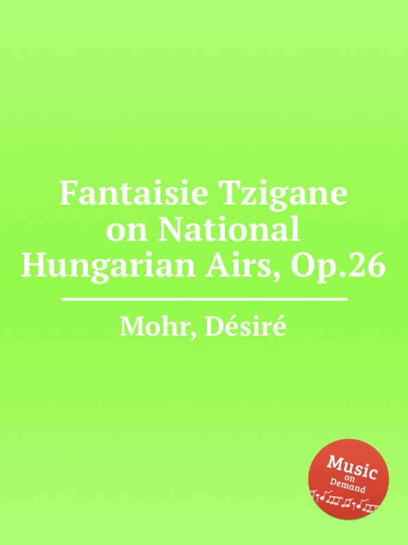 D. Mohr Fantaisie Tzigane on National Hungarian Airs, Op.26 g saenger fantasias and paraphrases on popular folksongs and airs op 109