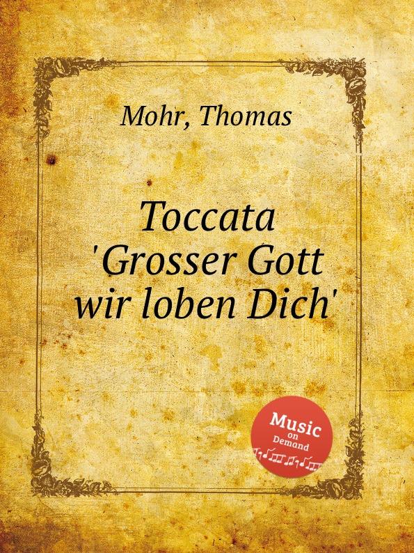 T. Mohr Toccata .Grosser Gott wir loben Dich. t mohr toccata grosser gott wir loben dich