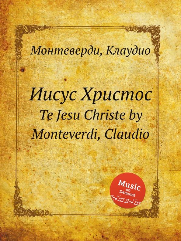 цена С. Монтеверди Иисус Христос. Te Jesu Christe by Monteverdi, Claudio в интернет-магазинах