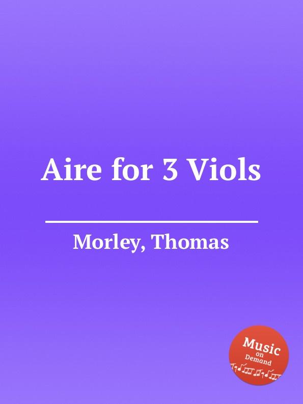 T. Morley Aire for 3 Viols c gibbons ayres for 3 viols