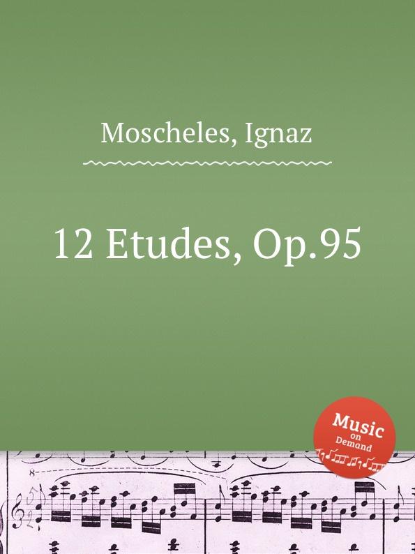I. Moscheles 12 Etudes, Op.95 i moscheles 6 valses avec trios op 33