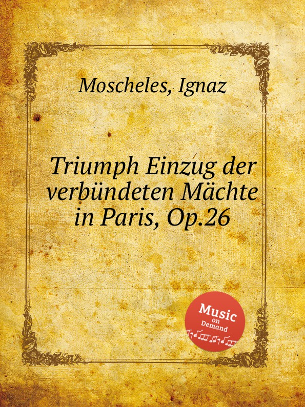 I. Moscheles Triumph Einzug der verbundeten Machte in Paris, Op.26 i moscheles les charmes de paris op 54