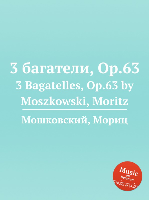 М. Московский 3 багатели, Op.63. 3 Bagatelles, Op.63 by Moszkowski, Moritz м московский 3 багатели op 63 3 bagatelles op 63 by moszkowski moritz