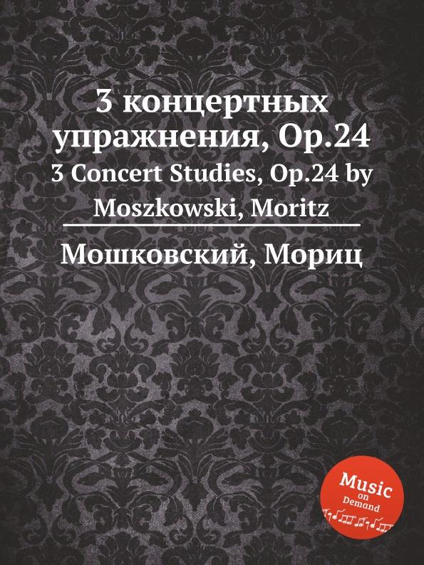 М. Московский 3 концертных упражнения, Op.24. 3 Concert Studies, Op.24 by Moszkowski, Moritz м московский 3 багатели op 63 3 bagatelles op 63 by moszkowski moritz