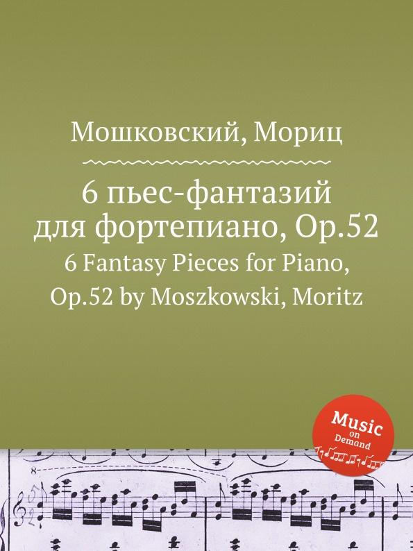 М. Московский 6 пьес-фантазий для фортепиано, Op.52. 6 Fantasy Pieces for Piano, Op.52 by Moszkowski, Moritz м московский 6 фортепианных пьес op 93 6 piano pieces op 93 by moszkowski moritz
