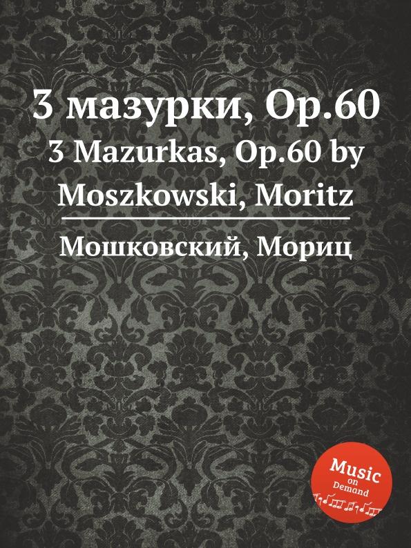 М. Московский 3 мазурки, Op.60. 3 Mazurkas, Op.60 by Moszkowski, Moritz ф шопен мазурки op 41 mazurkas op 41