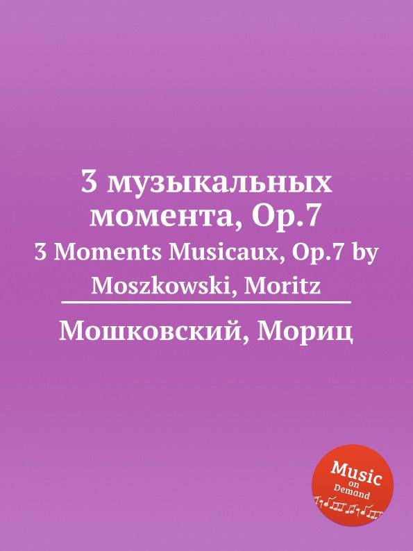 М. Московский 3 музыкальных момента, Op.7. 3 Moments Musicaux, Op.7 by Moszkowski, Moritz м московский 3 багатели op 63 3 bagatelles op 63 by moszkowski moritz