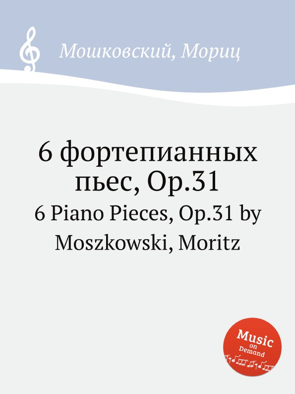 М. Московский 6 фортепианных пьес, Op.31. 6 Piano Pieces, Op.31 by Moszkowski, Moritz м московский 6 фортепианных пьес op 93 6 piano pieces op 93 by moszkowski moritz