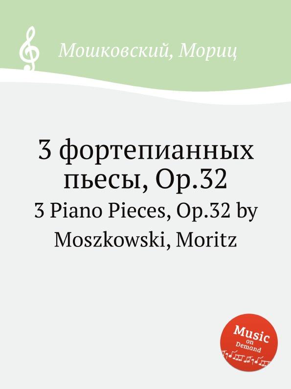 М. Московский 3 фортепианных пьесы, Op.32. 3 Piano Pieces, Op.32 by Moszkowski, Moritz м московский 2 фортепианных пьесы op 67 2 piano pieces op 67 by moszkowski moritz