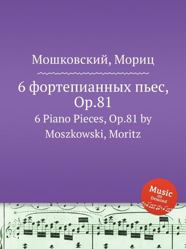 М. Московский 6 фортепианных пьес, Op.81. 6 Piano Pieces, Op.81 by Moszkowski, Moritz м московский 6 фортепианных пьес op 93 6 piano pieces op 93 by moszkowski moritz