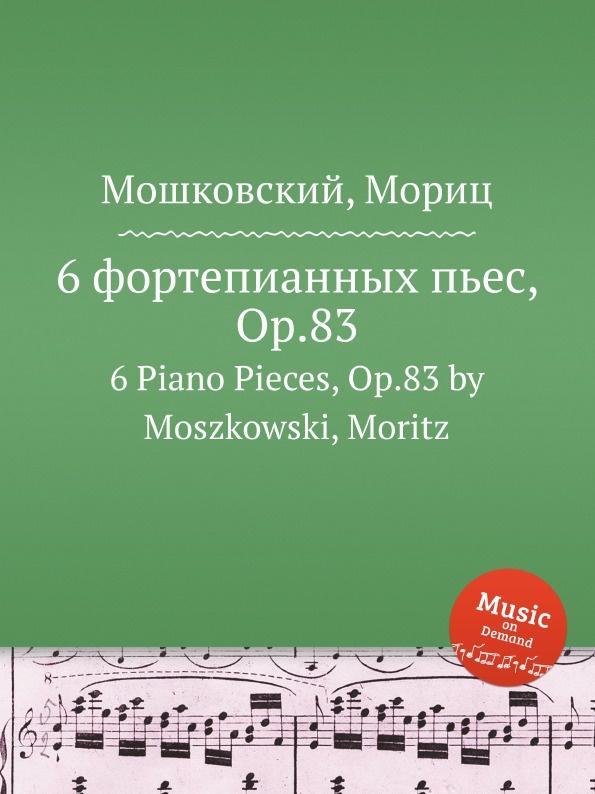 М. Московский 6 фортепианных пьес, Op.83. 6 Piano Pieces, Op.83 by Moszkowski, Moritz м московский 6 фортепианных пьес op 93 6 piano pieces op 93 by moszkowski moritz