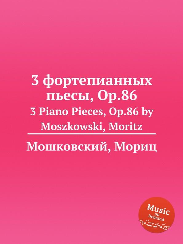 М. Московский 3 фортепианных пьесы, Op.86. 3 Piano Pieces, Op.86 by Moszkowski, Moritz м московский 6 фортепианных пьес op 93 6 piano pieces op 93 by moszkowski moritz