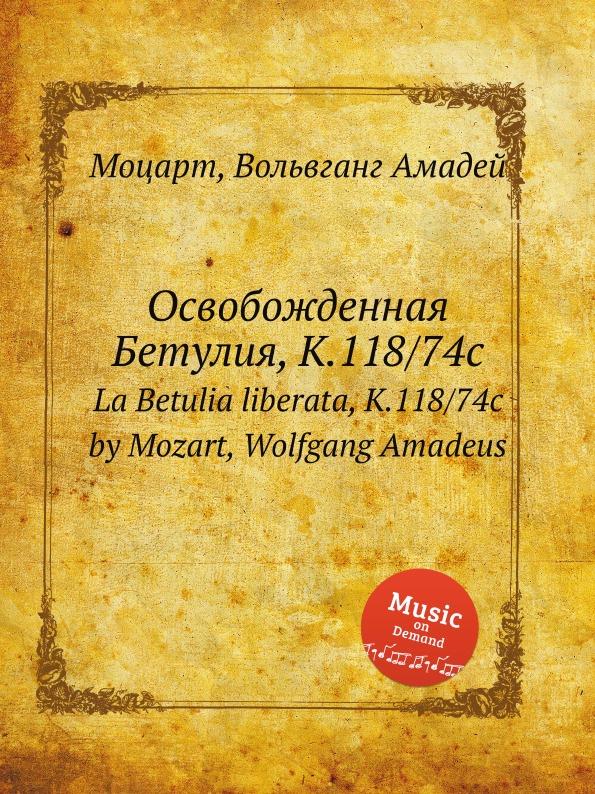 В. А. Моцарт Освобожденная Бетулия, K.118/74c. La Betulia liberata, K.118/74c by Mozart, Wolfgang Amadeus