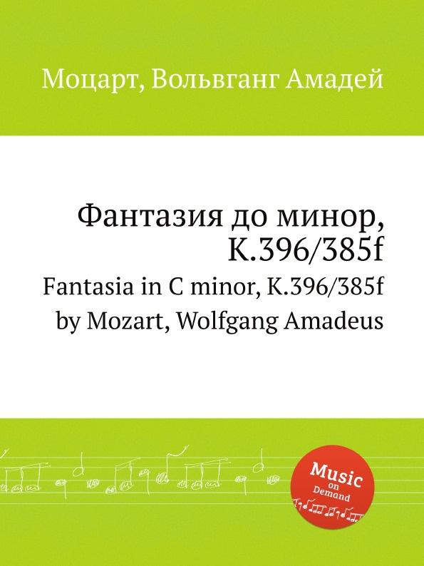 В. А. Моцарт Фантазия до минор, K.396/385f. Fantasia in C minor, K.396/385f by Mozart, Wolfgang Amadeus в а моцарт месса до минор k 427 417a mass in c minor k 427 417a by mozart wolfgang amadeus