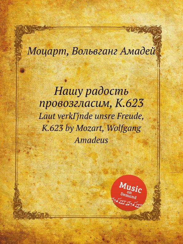 В. А. Моцарт Нашу радость провозгласим, K.623