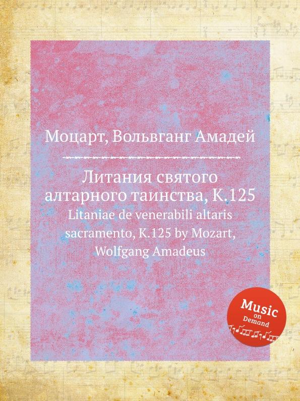 В. А. Моцарт Литания святого алтарного таинства, K.125. Litaniae de venerabili altaris sacramento, K.125 by Mozart, Wolfgang Amadeus