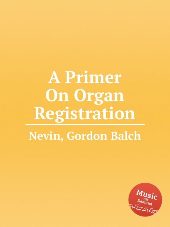 G.B. Nevin A Primer On Organ Registration