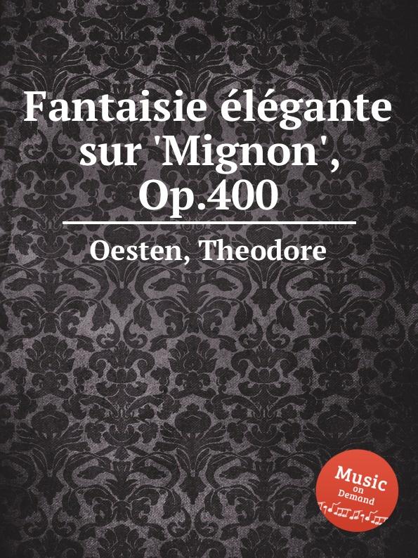T. Oesten Fantaisie elegante sur .Mignon., Op.400 m carcassi fantaisie sur les motifs du serment op 45