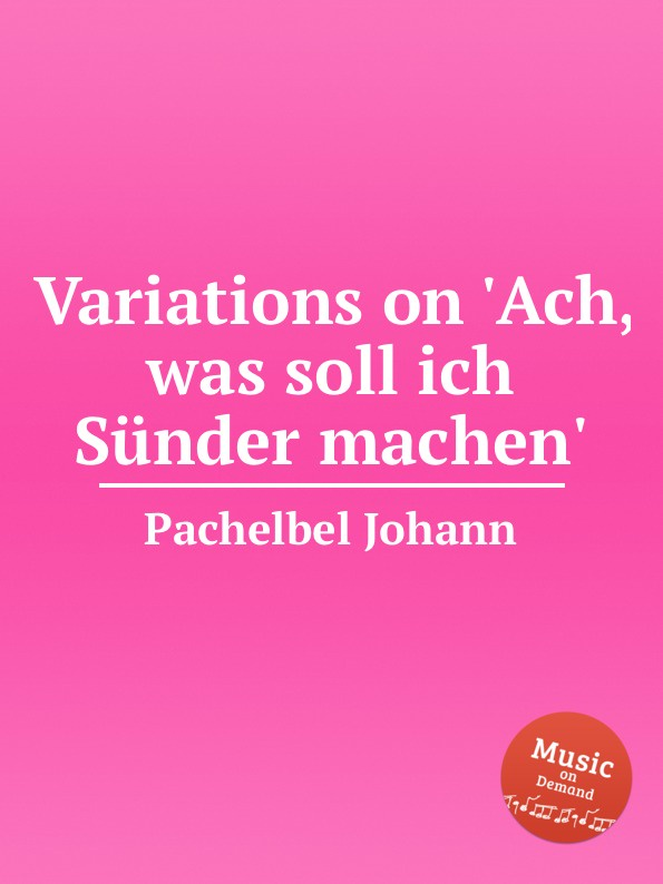 J. Pachelbel Variations on .Ach, was soll ich Sunder machen. j d wael variations on the famous bass line by pachelbel