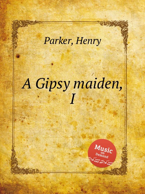 H. Parker A Gipsy maiden, I
