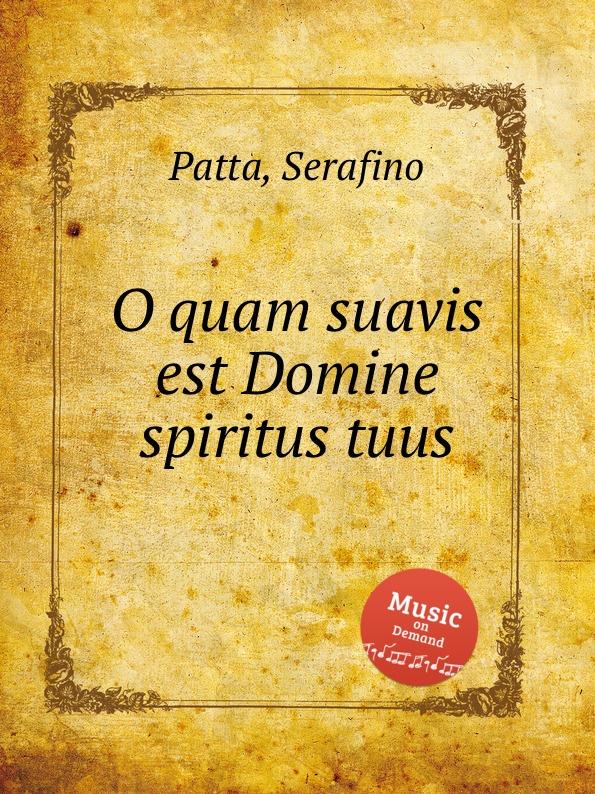 S. Patta O quam suavis est Domine spiritus tuus s patta o quam suavis est domine spiritus tuus