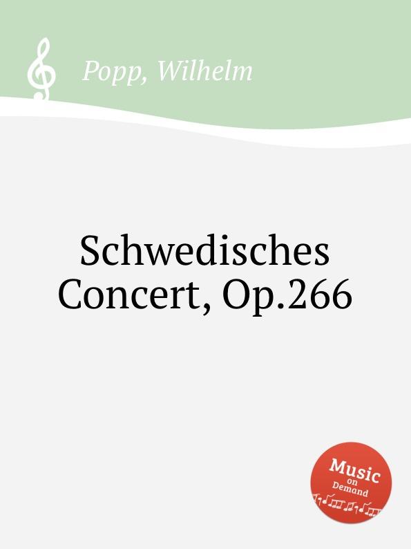 W. Popp Schwedisches Concert, Op.266 саймон престон тревор пиннок the english concert orchestra simon preston trevor pinnock handel complete organ concertos 3 cd