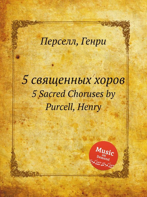 Henry Purcell 5 священных хоров. 5 Sacred Choruses by Purcell, Henry henry purcell dido and aeneas