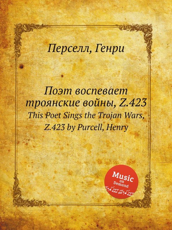 Henry Purcell Поэт воспевает троянские войны, Z.423. This Poet Sings the Trojan Wars, Z.423 by Purcell, Henry henry purcell dido and aeneas