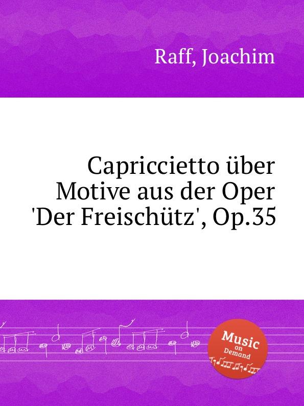 J. Raff Capriccietto uber Motive aus der Oper .Der Freischutz., Op.35 фэн шуанбай сто лет китайского танца 1900 2000 годы