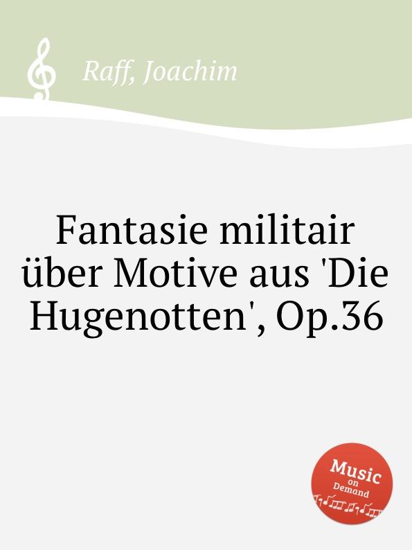 J. Raff Fantasie militair über Motive aus 'Die Hugenotten', Op.36 j raff capriccietto uber motive aus der oper der freischutz op 35