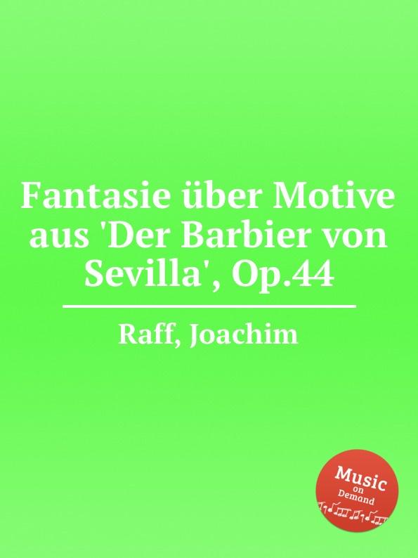 J. Raff Fantasie uber Motive aus .Der Barbier von Sevilla., Op.44 j raff capriccietto uber motive aus der oper der freischutz op 35