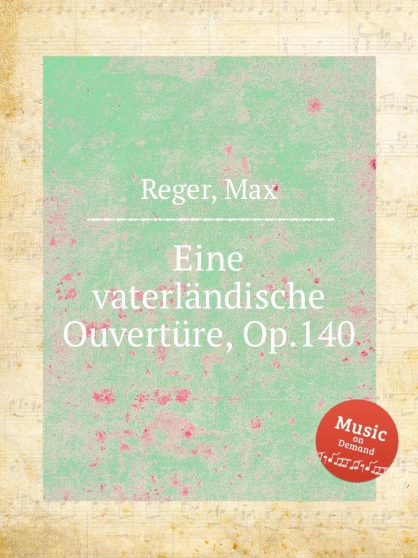M. Reger Eine vaterlandische Ouverture, Op.140 m reger 5 humoresques op 20