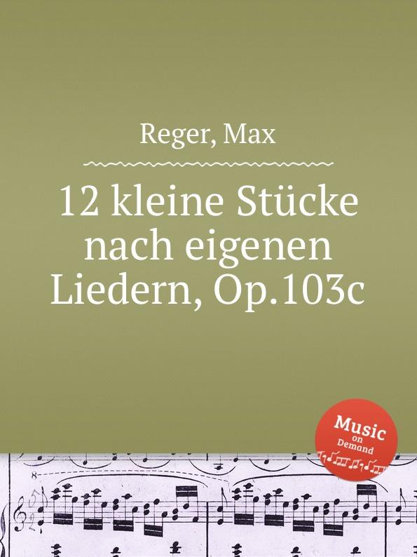 M. Reger 12 kleine Stucke nach eigenen Liedern, Op.103c а кувакин анна кашинская