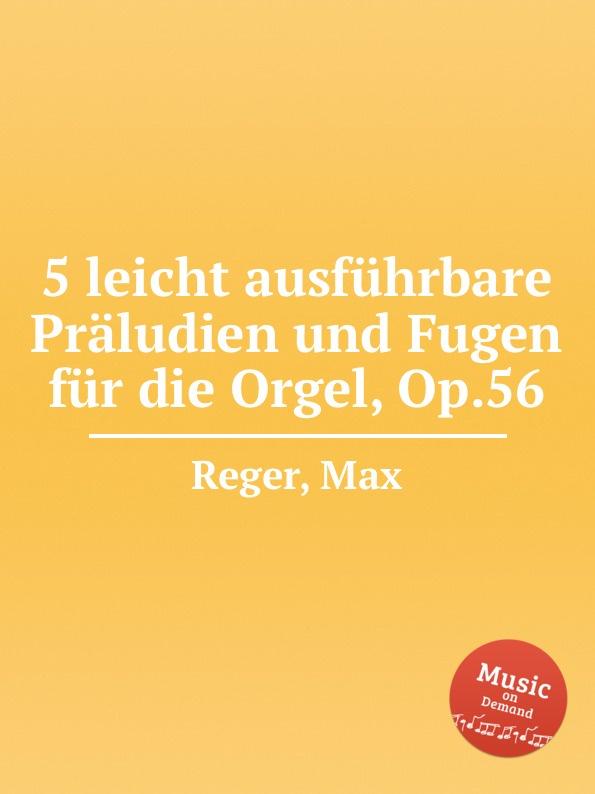 M. Reger 5 leicht ausfuhrbare Praludien und Fugen fur die Orgel, Op.56 m reger 5 leicht ausfuhrbare praludien und fugen fur die orgel op 56
