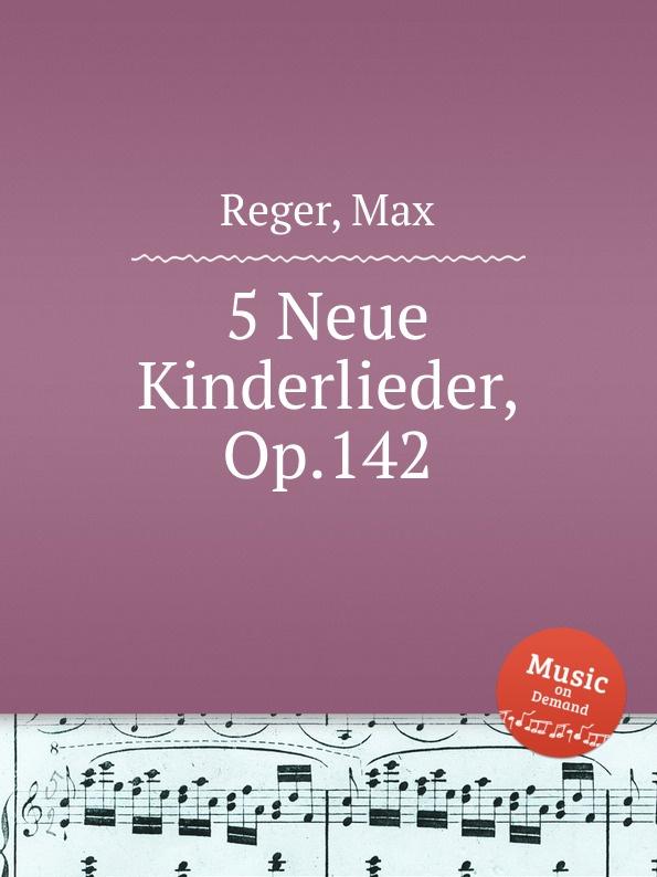 M. Reger 5 Neue Kinderlieder, Op.142 m reger 3 songs for 4 part female choir op 111b
