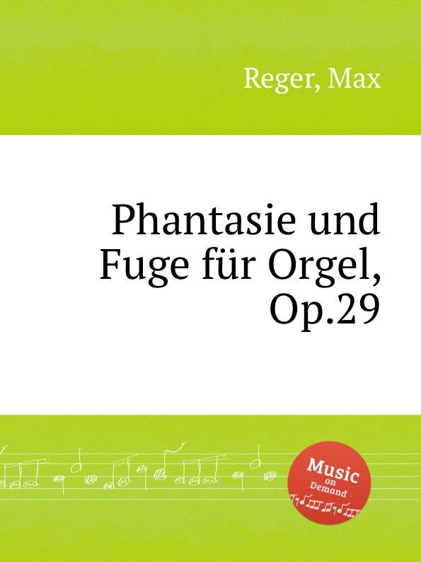 M. Reger Phantasie und Fuge fur Orgel, Op.29 m reger 5 leicht ausfuhrbare praludien und fugen fur die orgel op 56