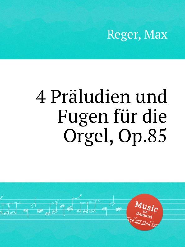 M. Reger 4 Praludien und Fugen fur die Orgel, Op.85 m reger 5 leicht ausfuhrbare praludien und fugen fur die orgel op 56