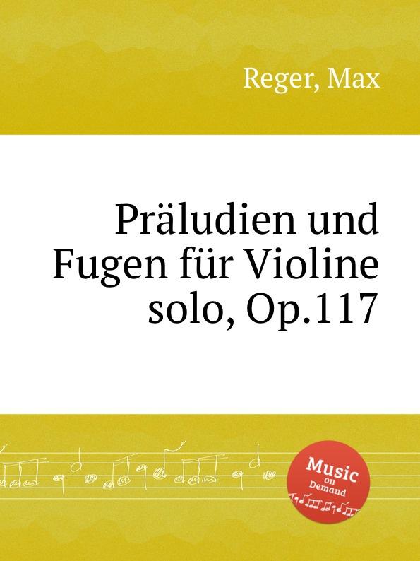 M. Reger Praludien und Fugen fur Violine solo, Op.117 m reger 7 violin solo sonatas op 91