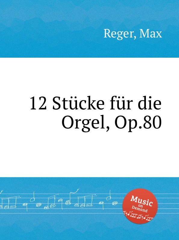 M. Reger 12 Stucke fur die Orgel, Op.80 m reger 5 leicht ausfuhrbare praludien und fugen fur die orgel op 56