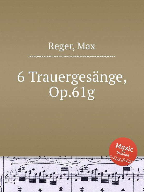 M. Reger 6 Trauergesange, Op.61g m reger 3 songs for 4 part female choir op 111b