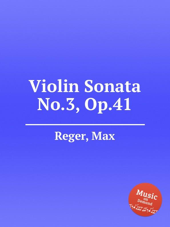 M. Reger Violin Sonata No.3, Op.41 m reger 7 violin solo sonatas op 91