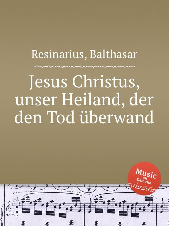 B. Resinarius Jesus Christus, unser Heiland, der den Tod uberwand недорого