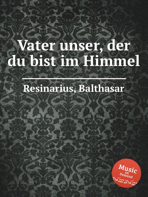 B. Resinarius Vater unser, der du bist im Himmel b resinarius ach gott von himmel sieh darein