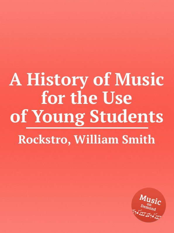 W.S. Rockstro A History of Music for the Use of Young Students j c macy young people s illustrated history of music
