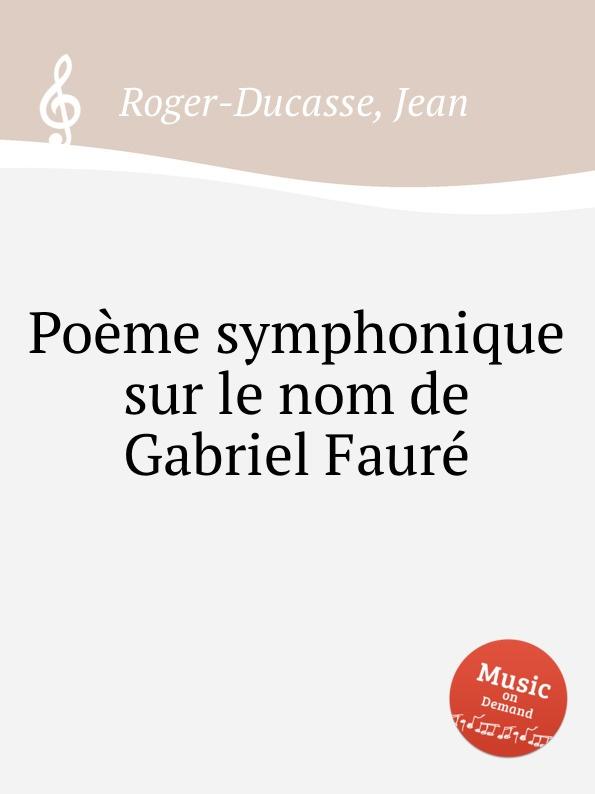 J. Roger-Ducasse Poеme symphonique sur le nom de Gabriel Faurе j roger ducasse variations sur un choral