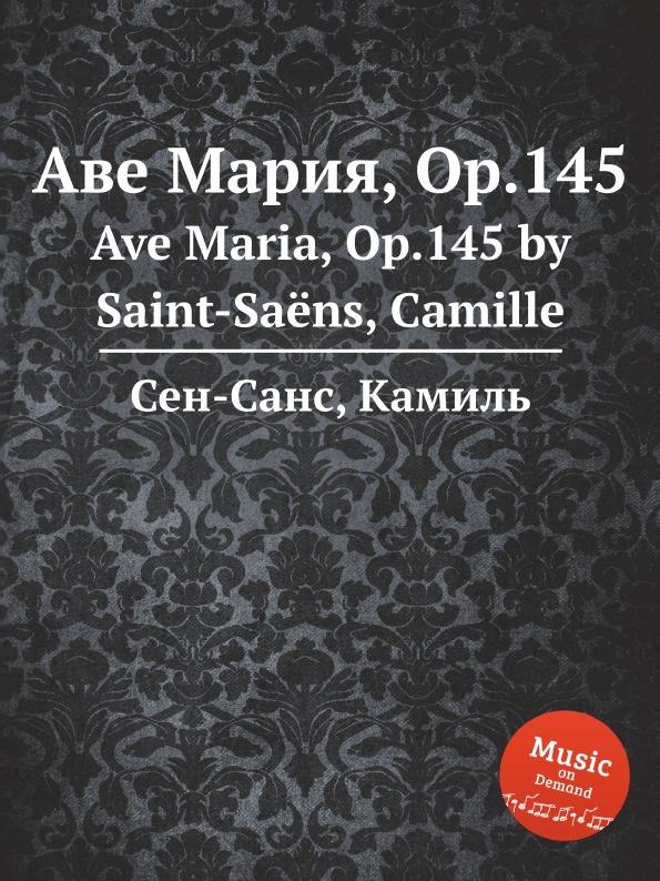 С. Сайнт-Саенс Аве Мария, Op.145 г форе аве мария op 93 ave maria op 93