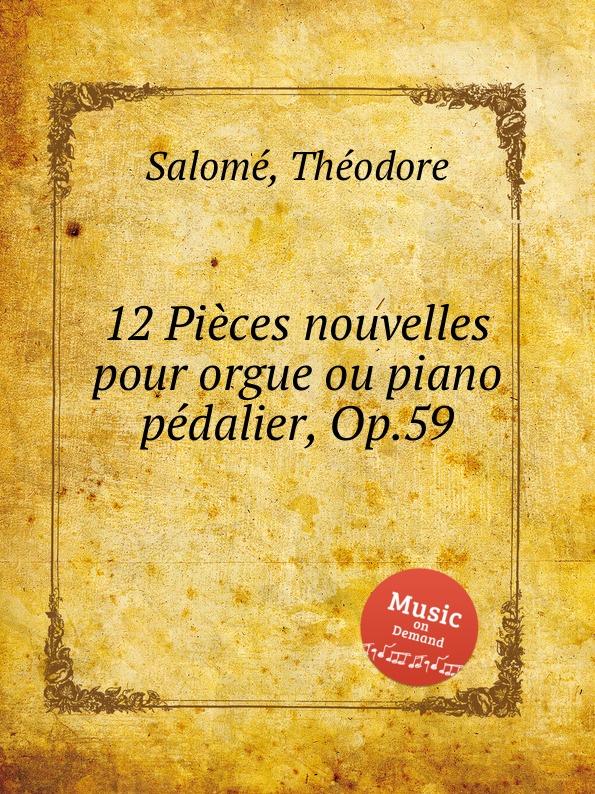 T. Salomе 12 Piеces nouvelles pour orgue ou piano pеdalier, Op.59 t salomе villanelle op 64