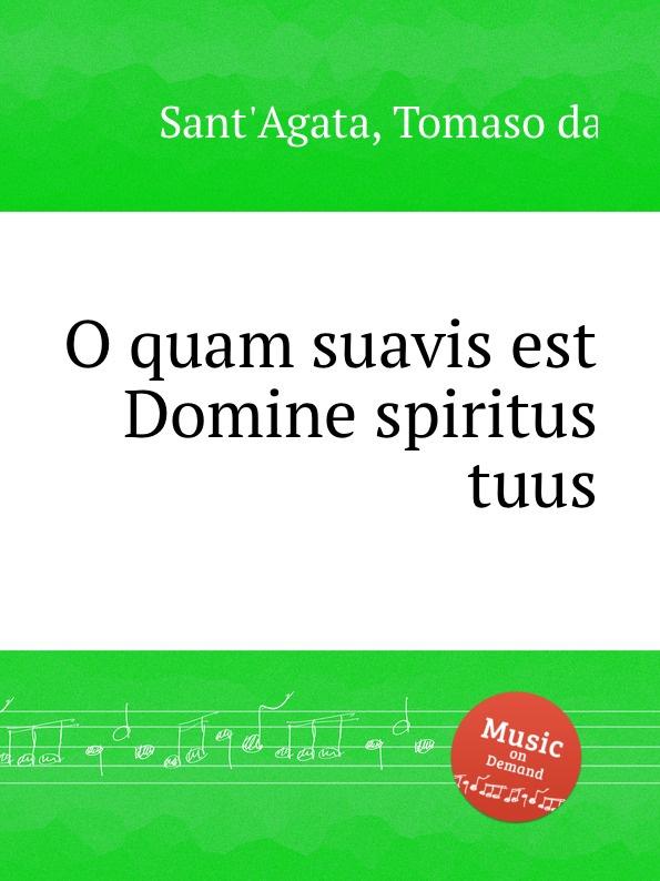 T. da Sant'Agata O quam suavis est Domine spiritus tuus f tunder da mihi domine