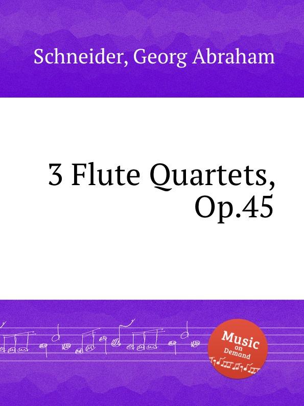 G.A. Schneider 3 Flute Quartets, Op.45 h h zielche 6 flute quartets op 2b