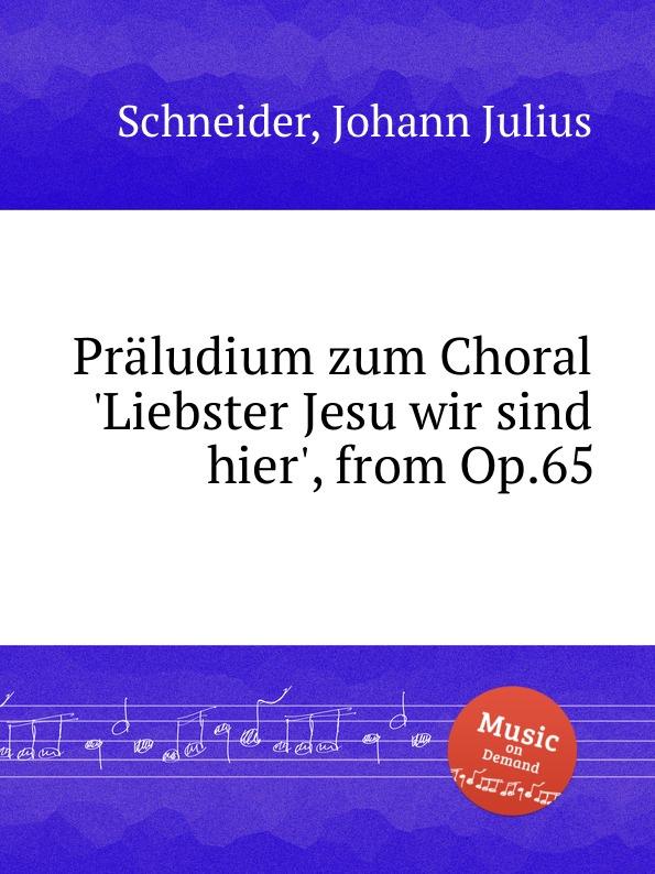 J.J. Schneider Praludium zum Choral .Liebster Jesu wir sind hier., from Op.65 m gulbins 36 short choral preludes op 16